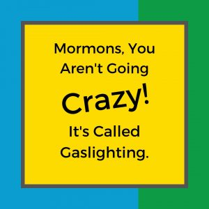 Mormons, you aren't going crazy — it's called gaslighting.